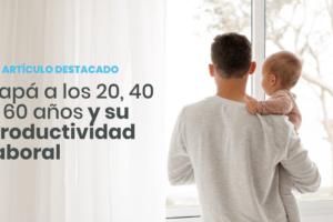 Papá a los 20, 40 y 60 años y su productividad laboral – Global Seguros