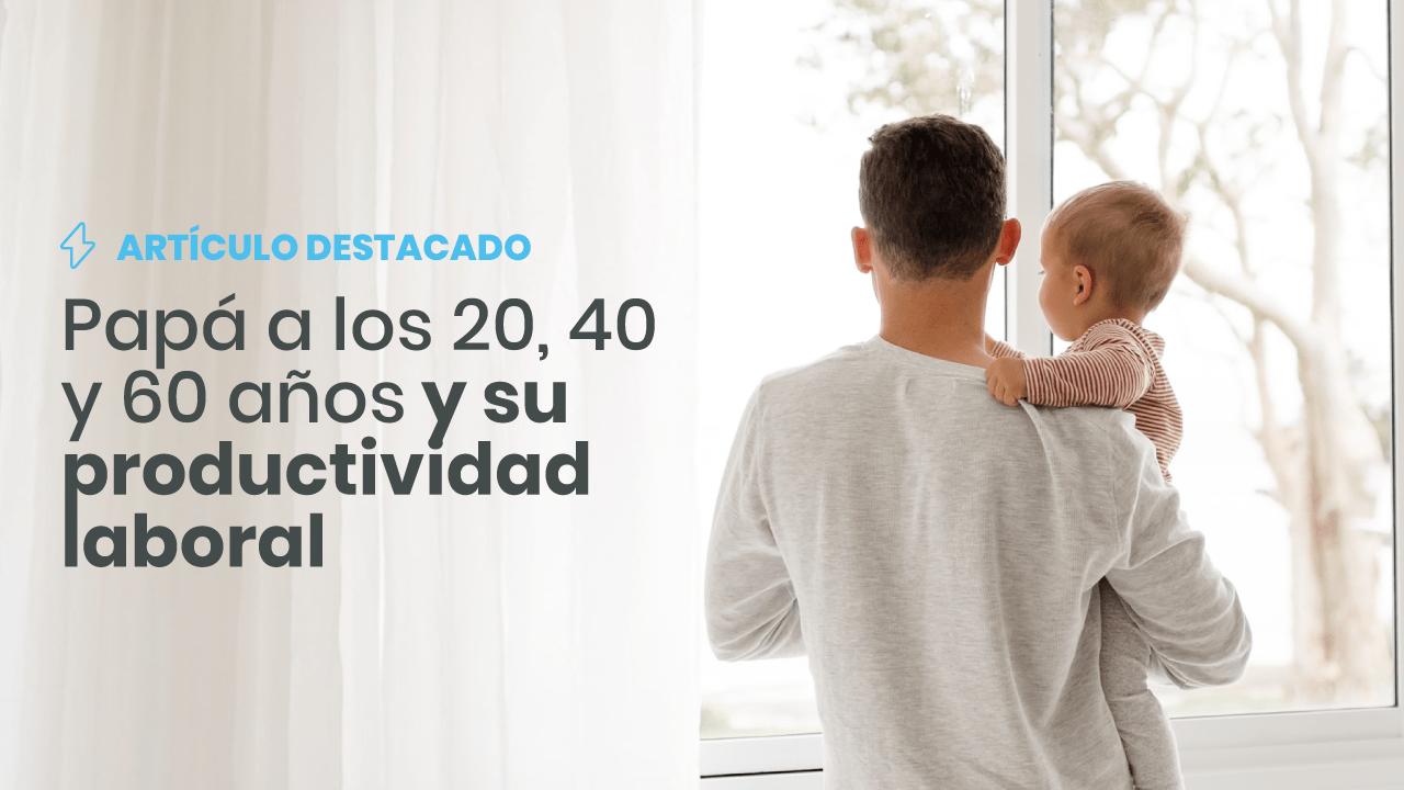 Papá a los 20, 40 y 60 años y su productividad laboral - Global Seguros